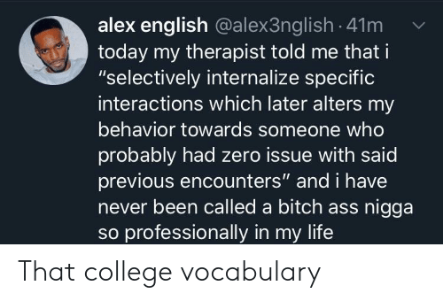 """Ass, Bitch, and College: alex english @alex3ng lish 41m  today my therapist told me that i  """"selectively internalize specific  interactions which later alters my  behavior towards someone who  probably had zero issue with said  previous encounters"""" and i have  never been called a bitch ass nigga  so professionally in my life That college vocabulary"""