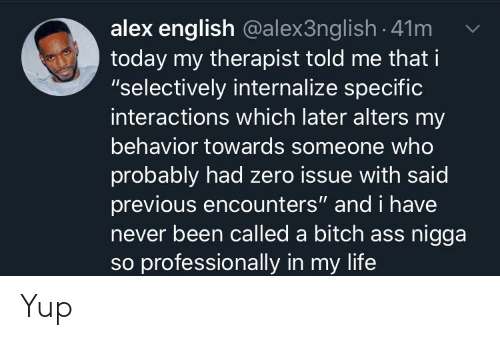 "Ass, Bitch, and Life: alex english @alex3ng lish 41m  today my therapist told me that i  ""selectively internalize specific  interactions which later alters my  behavior towards someone who  probably had zero issue with said  previous encounters"" and i have  never been called a bitch ass nigga  so professionally in my life Yup"