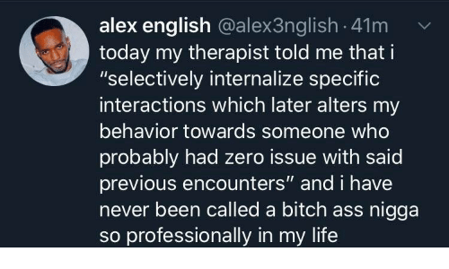 "Ass, Bitch, and Life: alex english @alex3nglish - 41m  today my therapist told me that i  ""selectively internalize specific  interactions which later alters my  behavior towards someone who  probably had zero issue with said  previous encounters"" and i have  never been called a bitch ass nigga  so professionally in my life"
