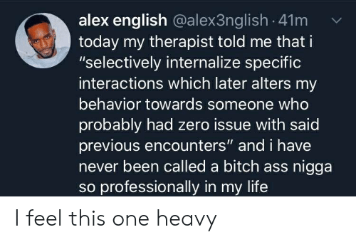 "Ass, Bitch, and Blackpeopletwitter: alex english @alex3nglish - 41m  today my therapist told me that i  ""selectively internalize specific  interactions which later alters my  behavior towards someone who  probably had zero issue with said  previous encounters"" and i have  never been called a bitch ass nigga  so professionally in my life I feel this one heavy"
