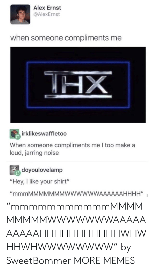"Someone Compliments: Alex Ernst  @AlexErnst  when someone compliments me  HX  irklikeswaffletoo  When someone compliments me I too make a  loud, jarring noise  doyoulovelamp  ""Hey, I like your shirt""  ""mmmMMMMMMMWWWWWWAAAAAAHHHH"" ""mmmmmmmmmmmMMMMMMMMMWWWWWWWAAAAAAAAAAHHHHHHHHHHHWHWHHWHWWWWWWWW"" by SweetBommer MORE MEMES"