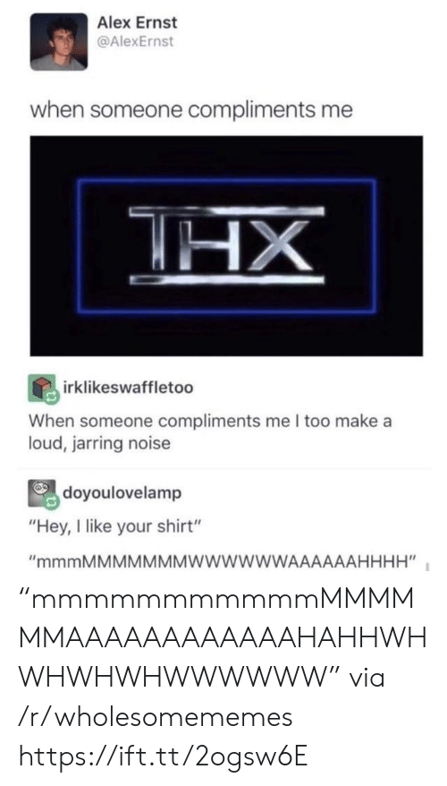 "Someone Compliments: Alex Ernst  @AlexErnst  when someone compliments me  HX  irklikeswaffletoo  When someone compliments me I too make a  loud, jarring noise  doyoulovelamp  ""Hey, I like your shirt""  ""mmmMMMMMMMWWWWWWAAAAAAHHHH"" ""mmmmmmmmmmmMMMMMMAAAAAAAAAAAAHAHHWHWHWHWHWWWWWW"" via /r/wholesomememes https://ift.tt/2ogsw6E"