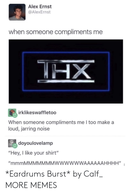 """calf: Alex Ernst  @AlexErnst  when someone compliments me  irklikeswaffletoo  When someone compliments me I too make a  loud, jarring noise  doyoulovelamp  """"Hey, I like your shirt"""" *Eardrums Burst* by Calf_ MORE MEMES"""