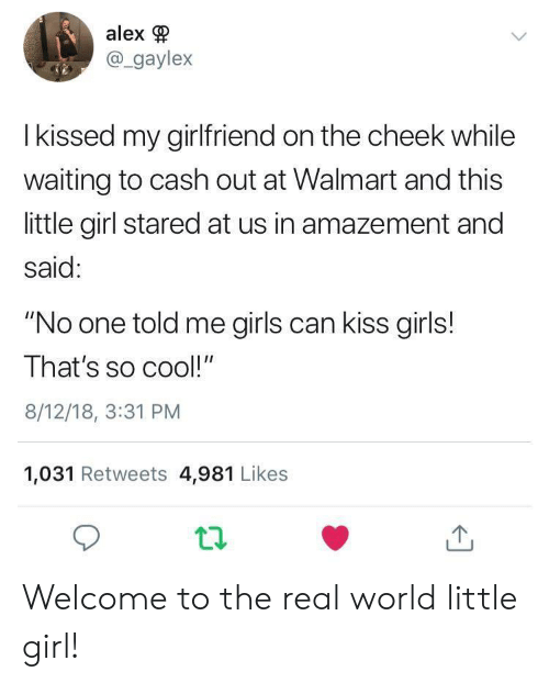 "girls can: alex  @_gaylex  I kissed my girlfriend on the cheek while  waiting to cash out at Walmart and this  little girl stared at us in amazement and  said:  ""No one told me girls can kiss girls!  That's so cool!""  8/12/18, 3:31 PM  1,031 Retweets 4,981 Likes Welcome to the real world little girl!"