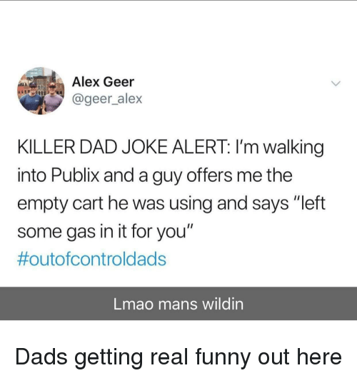 "Wildin: Alex Geer  @geer_alex  KILLER DAD JOKE ALERT: I'm walking  into Publix and a guy offers me the  empty cart he was using and says ""left  some gas in it for you""  #outofcontroldads  Lmao mans wildin Dads getting real funny out here"