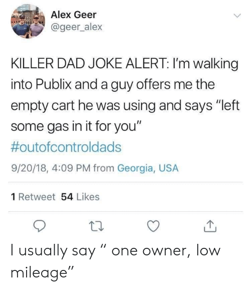 "Cart: Alex Geer  @geer_alex  KILLER DAD JOKE ALERT: I'm walking  into Publix and a guy offers me the  empty cart he was using and says ""left  some gas in it for you""  #outofcontroldads  9/20/18, 4:09 PM from Georgia, USA  1 Retweet 54 Likes I usually say "" one owner, low mileage"""