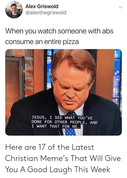Jesus, Meme, and Pizza: Alex Griswold  @alexthegriswold  When you watch someone with abs  consume an entire pizza  JESUS, I SEE WHAT YOU'VE  DONE FOR OTHER PEOPLE, AND  I WANT THAT FOR ME Here are 17 of the Latest Christian Meme's That Will Give You A Good Laugh This Week