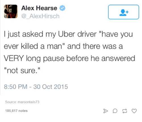 """Alex Hirsch: Alex Hearse  Alex Hirsch  I just asked my Uber driver """"have you  ever killed a man"""" and there was a  VERY long pause before he answered  not sure  8:50 PM 30 Oct 2015  Source: maroontails73  185,617 notes"""