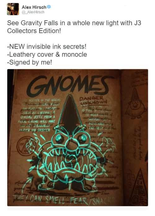 Alex Hirsch: Alex Hirsch  Alex Hirsch  See Gravity Falls in a whole new light with J3  Collectors Edition!  -NEW invisible ink secrets!  -Leathery cover & monocle  -Signed by me!  DANGER  DEEPER THE WOCOS  6NOME BUTE FROM A