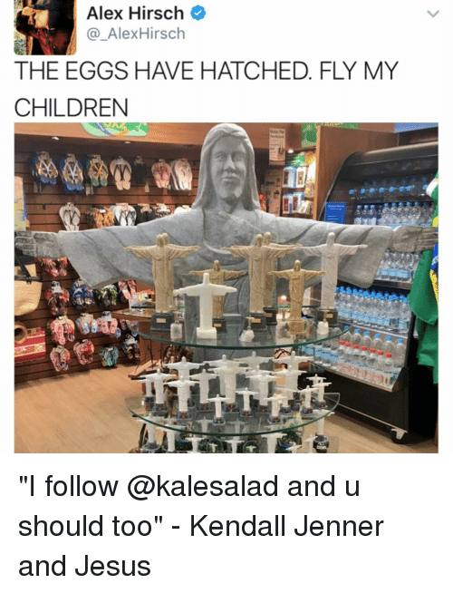 """Alex Hirsch: Alex Hirsch  Alex Hirsch  THE EGGS HAVE HATCHED. FLY MY  CHILDREN """"I follow @kalesalad and u should too"""" - Kendall Jenner and Jesus"""