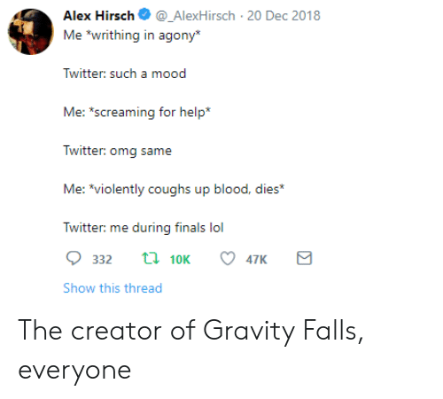 """Alex Hirsch: Alex Hirsch_AlexHirsch 20 Dec 2018  Me """"writhing in agony  Twitter: sucha  Me: s  creaming for help*  Twitter: omg same  Me: *violently coughs up blood, dies*  Twitter: me during finals lol  332 t 10K 47K  Show this thread The creator of Gravity Falls, everyone"""