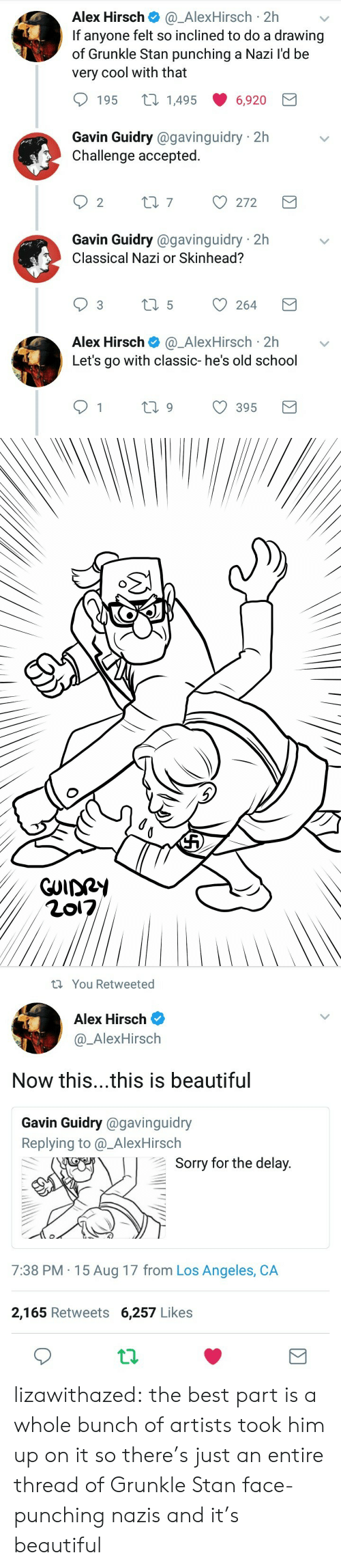 Alex Hirsch: Alex Hirsch@_AlexHirsch 2h  If anyone felt so inclined to do a drawing  of Grunkle Stan punching a Nazi l'd be  very cool with that  195 t 14956,920  Gavin Guidry @gavinguidry 2h  Challenge accepted.  Gavin Guidry @gavinguidry 2h  Classical Nazi or Skinhead?  Alex Hirsch@_AlexHirsch 2hv  Let's go with classic- he's old school  1  ti9 395   You Retweeted  Alex Hirsch  @_AlexHirsch  Now this...this is beautiful  Gavin Guidry @gavinguidry  Replying to @_AlexHirsch  Sorry for the delav  7:38 PM 15 Aug 17 from Los Angeles, CA  2,165 Retweets 6,257 Likes lizawithazed: the best part is a whole bunch of artists took him up on it so there's just an entire thread of Grunkle Stan face-punching nazis and it's beautiful