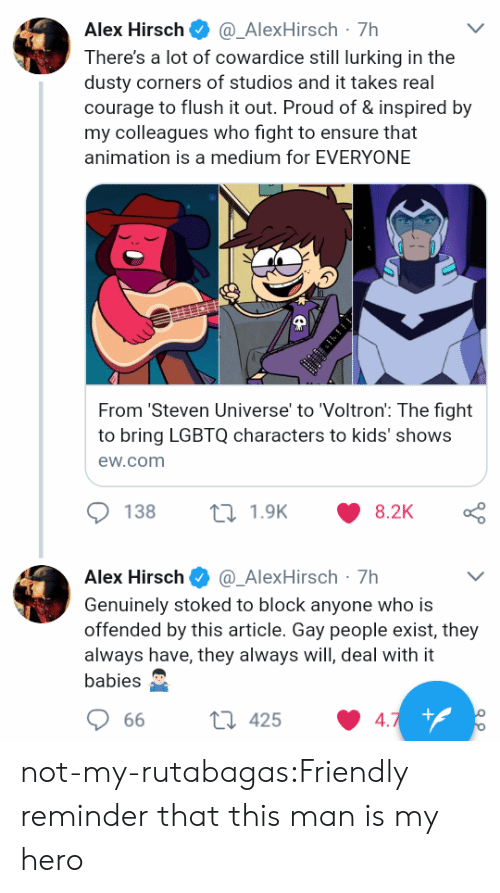 Alex Hirsch: Alex Hirsch@_AlexHirsch-7h  There's a lot of cowardice still lurking in the  dusty corners of studios and it takes real  courage to flush it out. Proud of & inspired by  my colleagues who fight to ensure that  animation is a medium for EVERYONE  From 'Steven Universe' to 'Voltron: The fight  to bring LGBTQ characters to kids' shows  ew.com  138  1.9K  8.2K  Alex Hirsch Φ @-AlexHirsch-7h  Genuinely stoked to block anyone who is  offended by this article. Gay people exist, they  always have, they always will, deal with it  babies  66  425  4 not-my-rutabagas:Friendly reminder that this man is my hero