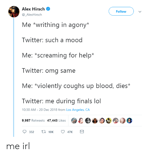 Alex Hirsch: Alex Hirsch  Follow  @_AlexHirsch  Me *writhing in agony*  Twitter: such a mood  Me: *screaming for help*  Twitter: omg same  Me: *violently coughs up blood, dies*  Twitter: me during finals lol  10:30 AM -20 Dec 2018 from Los Angeles, CA  9,987 Retweets 47.443 Likes00 me irl