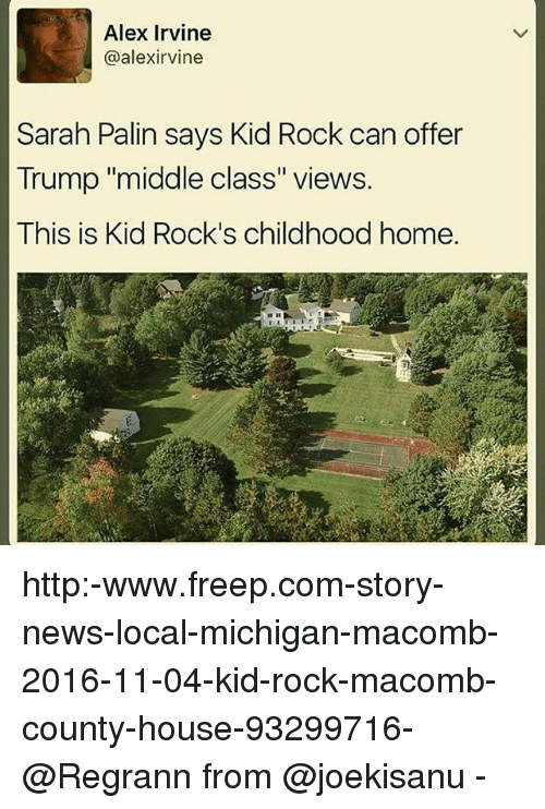 """Sarah Palin: Alex Irvine  @alex irvine  Sarah Palin says Kid Rock can offer  Trump """"middle class"""" views.  This is Kid Rock's childhood home. http:-www.freep.com-story-news-local-michigan-macomb-2016-11-04-kid-rock-macomb-county-house-93299716- @Regrann from @joekisanu -"""