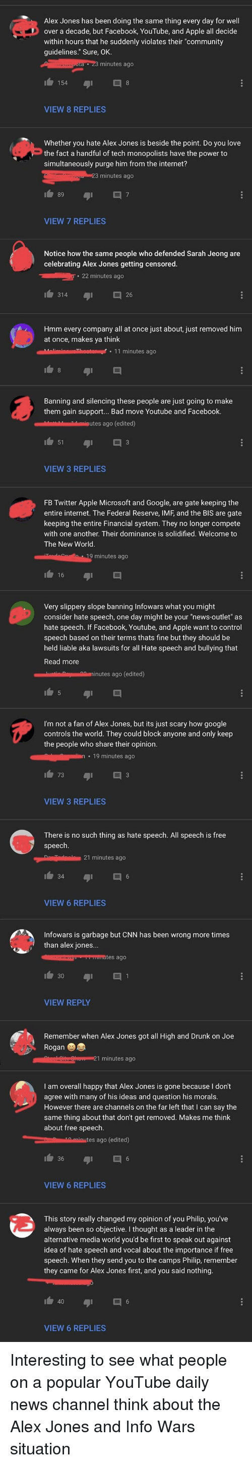 "Apple, Bad, and cnn.com: Alex Jones has been doing the same thing every day for well  over a decade, but Facebook, YouTube, and Apple all decide  within hours that he suddenly violates their ""community  guidelines."" Sure, OK.  minutes ago  VIEW 8 REPLIES  Whether you hate Alex Jones is beside the point. Do you love  the fact a handful of tech monopolists have the power to  simultaneously purge him from the internet?  minutes ago  89  VIEW 7 REPLIES  Notice how the same people who defended Sarah Jeong are  celebrating Alex Jones getting censored  22 minutes ago  314  26  Hmm every company all at once just about, just removed him  at once, makes ya think  Malinninheto11 minutes ago  Banning and silencing these people are just going to make  them gain support... Bad move Youtube and Facebook.  Mahiutes ago (edited)  51  VIEW 3 REPLIES  FB Twitter Apple Microsoft and Google, are gate keeping the  entire internet. The Federal Reserve, IMF, and the BIS are gate  keeping the entire Financial system. They no longer compete  with one another. Their dominance is solidified. Welcome to  The New World  9 minutes ago  16  Very slippery slope banning Infowars what you might  consider hate speech, one day might be your ""news-outlet"" as  hate speech. If Facebook, Youtube, and Apple want to control  speech based on their terms thats fine but they should be  held liable aka lawsuits for all Hate speech and bullying that  Read more  I'm not a fan of Alex Jones, but its just scary how google  controls the world. They could block anyone and only keep  the people who share their opinion.  . 19 minutes ago  73  VIEW 3 REPLIES  There is no such thing as hate speech. All speech is free  speech.  21 minutes ago  VIEW 6 REPLIES  Infowars is garbage but CNN has been wrong more times  than alex jones...  VIEW REPLY  Remember when Alex Jones got all High and Drunk on Joe  Rogan  I am overall happy that Alex Jones is gone because I don't  agree with many of his ideas and question his morals.  However there are channels on the far left that I can say the  same thing about that don't get removed. Makes me think  about free speech  es ago (edited)  VIEW 6 REPLIES  This story really changed my opinion of you Philip, you've  always been so objective. I thought as a leader in the  alternative media world you'd be first to speak out against  idea of hate speech and vocal about the importance if free  speech. When they send you to the camps Philip, remember  they came for Alex Jones first, and you said nothing.  b 40  VIEW 6 REPLIES"