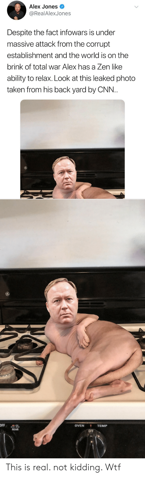 cnn.com, Taken, and Wtf: Alex Jones  @RealAlexJones  Despite the fact infowars is under  massive attack from the corrupt  establishment and the world is on the  brink of total war Alex has a Zen like  ability to relax. Look at this leaked photo  taken from his back yard by CNN.   OVEN TEMP  OFF  REAR This is real. not kidding. Wtf