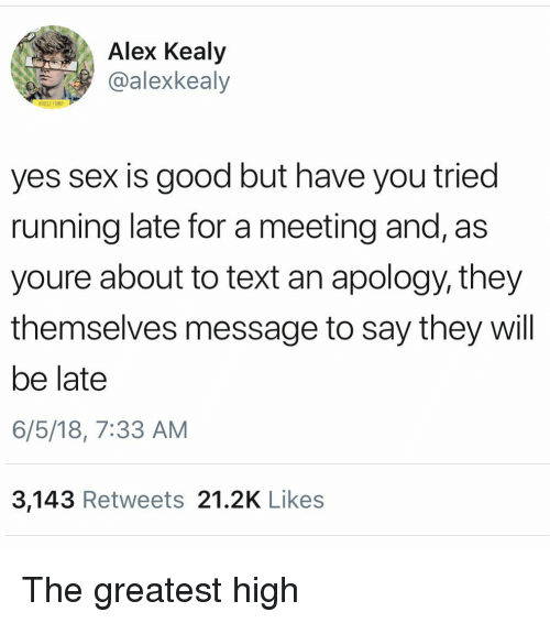 Running Late: Alex Kealy  @alexkealy  HUGELY FUN  yes sex is good but have you tried  running late for a meeting and, as  youre about to text an apology, they  themselves message to say they will  be late  6/5/18, 7:33 AM  3,143 Retweets 21.2K Likes The greatest high