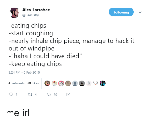 """Eating Chips: Alex Larrabee  @BaerTaffy  Following  -eating chips  -start coughing  -nearly inhale chip piece, manage to hack it  out of windpipe  -""""haha 