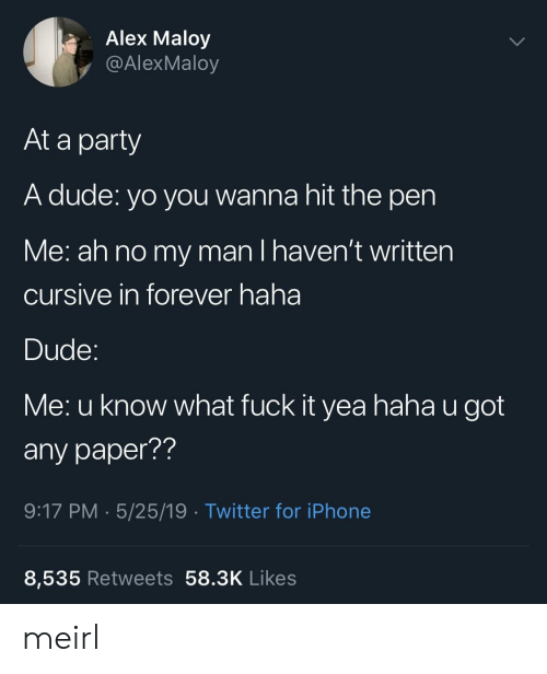 What Fuck: Alex Maloy  y @AlexMaloy  At a party  A dude: yo you wanna hit the pen  Me: ah no my man I haven't written  cursive in forever haha  Dude  Me: u know what fuck it yea haha u got  any paper??  9:17 PM 5/25/19 Twitter for iPhone  8,535 Retweets 58.3K Likes meirl