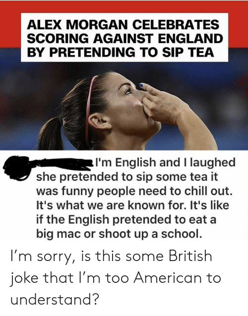 Chill, England, and Funny: ALEX MORGAN CELEBRATES  SCORING AGAINST ENGLAND  BY PRETENDING TO SIP TEA  I'm English and I laughed  she pretended to sip some tea it  was funny people need to chill out.  It's what we are known for. It's like  if the English pretended to eat a  big mac or shoot up a school. I'm sorry, is this some British joke that I'm too American to understand?
