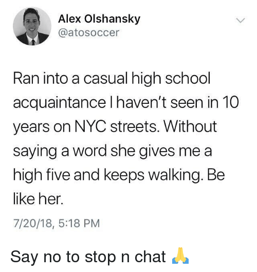 Be Like, Funny, and School: Alex Olshansky  @atosoccer  Ran into a casual high school  acquaintance I haven't seen in 10  years on NYC streets. Without  saying a word she gives me a  high five and keeps walking. Be  like her.  7/20/18, 5:18 PM Say no to stop n chat 🙏