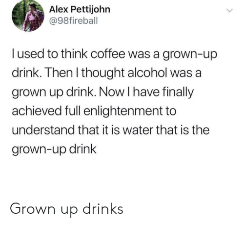 enlightenment: Alex Pettijohn  @98fireball  I used to think coffee was a grown-up  drink. Then l thought alcohol was a  grown up drink. Now I have finally  achieved full enlightenment to  understand that it is water that is the  grown-up drink Grown up drinks
