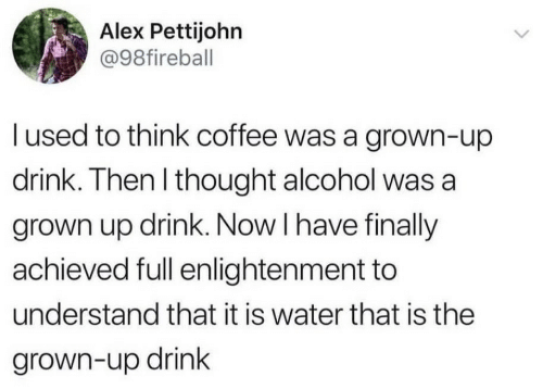 Alcohol, Coffee, and Water: Alex Pettijohn  @98fireball  l used to think coffee was a grown-up  drink. Then l thought alcohol was a  grown up drink. Now I have finally  achieved full enlightenment to  understand that it is water that is the  grown-up drink