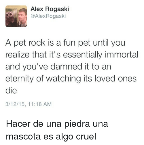 pet rock: Alex Rogaski  AlexRogaski  A pet rock is a fun pet until you  realize that it's essentially immortal  and you've damned it to an  eternity of watching its loved ones  die  3/12/15, 11:18 AM <p>Hacer de una piedra una mascota es algo cruel</p>