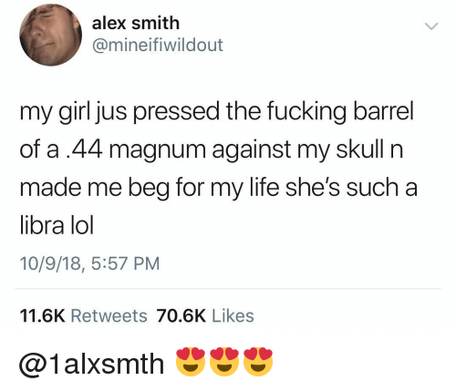 Fucking, Life, and Lol: alex smith  @mineifiwildout  my girl jus pressed the fucking barrel  of a.44 magnum against my skull n  made me beg for my life she's such a  libra lol  10/9/18, 5:57 PM  11.6K Retweets 70.6K Likes @1alxsmth 😍😍😍