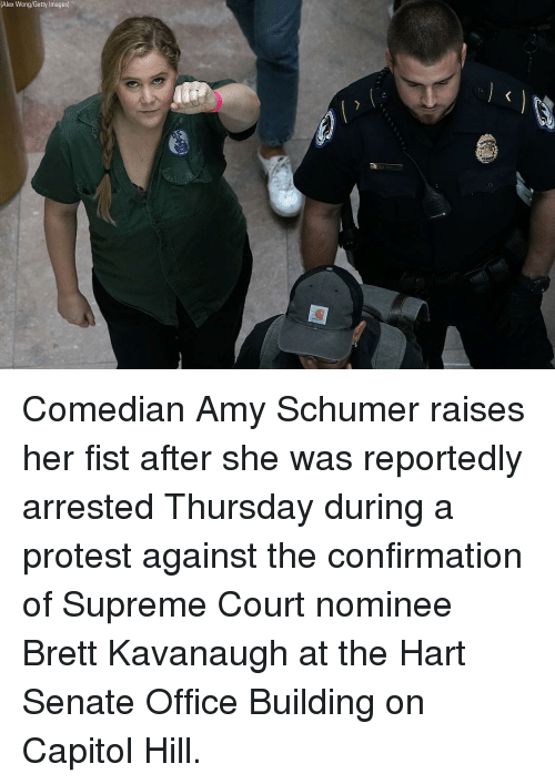 capitol: (Alex Wong/Getty Images) Comedian Amy Schumer raises her fist after she was reportedly arrested Thursday during a protest against the confirmation of Supreme Court nominee Brett Kavanaugh at the Hart Senate Office Building on Capitol Hill.