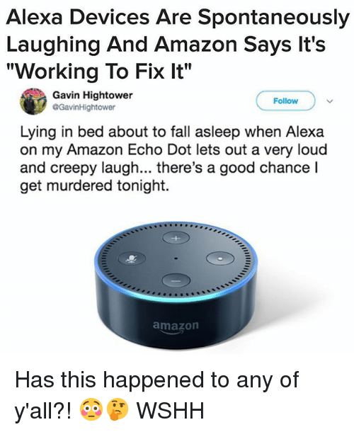 """Lying In Bed: Alexa Devices Are Spontaneously  Laughing And Amazon Says lt's  """"Working To Fix It""""  Gavin Hightower  @GavinHightower  Follow  Lying in bed about to fall asleep when Alexa  on my Amazon Echo Dot lets out a very loud  and creepy laugh... there's a good chance l  get murdered tonight.  amazon Has this happened to any of y'all?! 😳🤔 WSHH"""