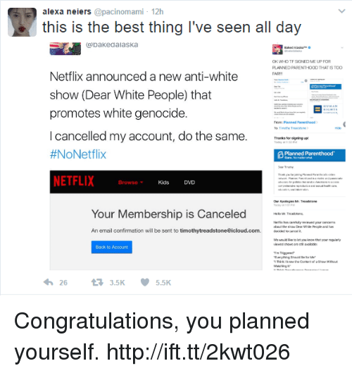 """White Genocide: alexa neiers @pacinomami- 12h  this is the best thing I've seen all day  bakedalaska  TF SIGNED ME  PLANNED PARENTHOOD THAT IS TOC  FAR  Netflix announced a new anti-white  show (Dear White People) that  promotes white genocide  I cancelled my account, do the same.  #NoNetflix  NETFLIX  eao  Thanks forsigning p  Planned Parenthood  Browse  Kids DVD  M: Treechtone  Your Membership is Canceled  An email confirmation will be sent to timothytreadstone@icloud.com.  dmw/""""emo.礼  We would ioe o at you inow that your  Back to Account  263.5K  5.5K Congratulations, you planned yourself. http://ift.tt/2kwt026"""