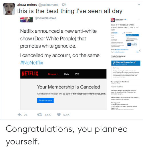 """White Genocide: alexa neiers @pacinomami- 12h  this is the best thing I've seen all day  bakedalaska  TF SIGNED ME  PLANNED PARENTHOOD THAT IS TOC  FAR  Netflix announced a new anti-white  show (Dear White People) that  promotes white genocide  I cancelled my account, do the same.  #NoNetflix  NETFLIX  eao  Thanks forsigning p  Planned Parenthood  Browse  Kids DVD  M: Treechtone  Your Membership is Canceled  An email confirmation will be sent to timothytreadstone@icloud.com.  dmw/""""emo.礼  We would ioe o at you inow that your  Back to Account  263.5K  5.5K Congratulations, you planned yourself."""