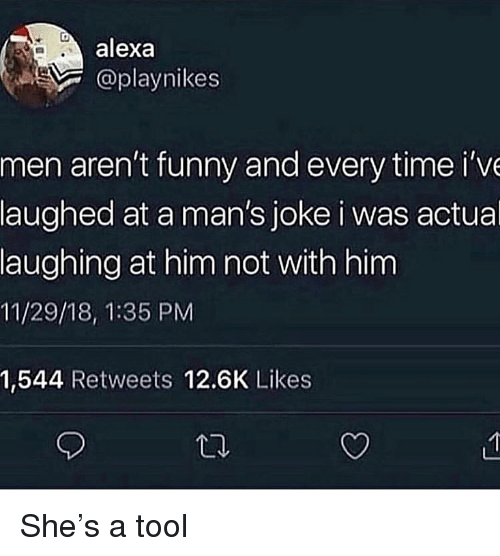 A Tool: alexa  @playnikes  men aren't funny and every time i've  laughed at a man's joke i was actual  laughing at him not with him  11/29/18, 1:35 PM  1,544 Retweets 12.6K Likes She's a tool
