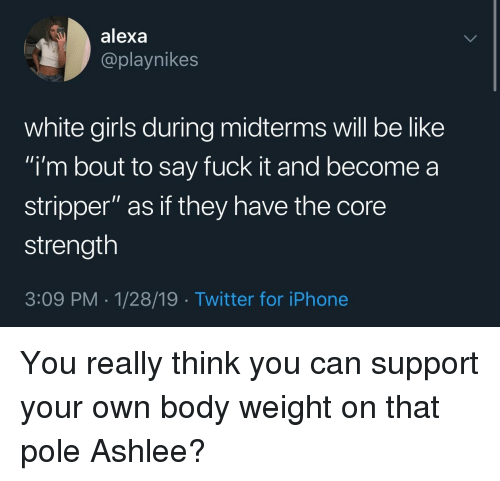 """Be Like, Girls, and Iphone: alexa  @playnikes  white girls during midterms will be like  i'm bout to say fuck it and become a  stripper"""" as if they have the core  strength  3:09 PM-1/28/19 Twitter for iPhone You really think you can support your own body weight on that pole Ashlee?"""