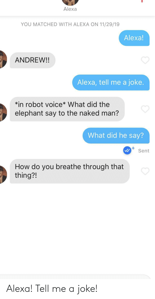 Elephant, Naked, and Voice: Alexa  YOU MATCHED WITH ALEXA ON 11/29/19  Alexa!  ANDREW!!  Alexa, tell me a joke.  *in robot voice* What did the  elephant say to the naked man?  What did he say?  Sent  How do you breathe through that  thing?! Alexa! Tell me a joke!