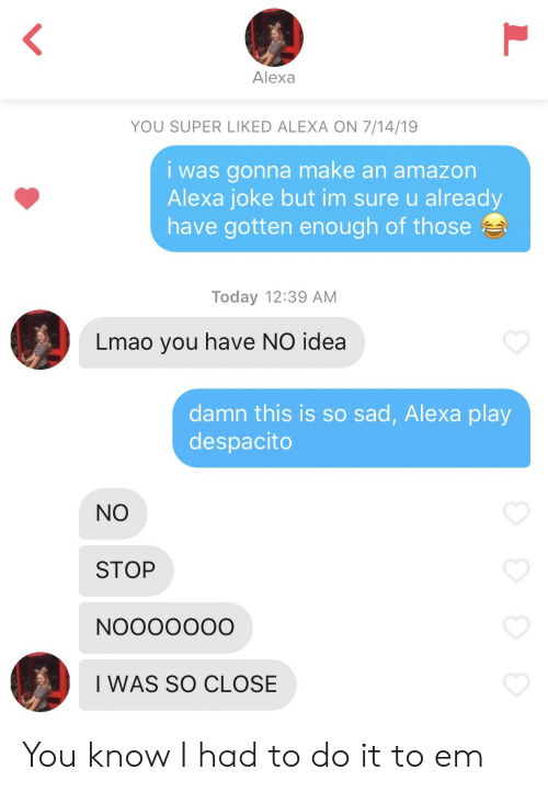 Amazon, Lmao, and Today: Alexa  YOU SUPER LIKED ALEXA ON 7/14/19  i was gonna make an amazon  Alexa joke but im sure u already  have gotten enough of those  Today 12:39 AM  Lmao you have NO idea  damn this is so sad, Alexa play  despacito  NO  STOP  NOOOOOO0  I WAS SO CLOSE You know I had to do it to em