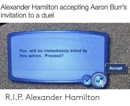 Alexander Hamilton, Hamilton, and Alexander: Alexander Hamilton accepting Aaron Burr's  invitation to a duel  You will be immediately killed by  this action. Proceed?  Accept R.I.P. Alexander Hamilton