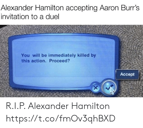 hamilton: Alexander Hamilton accepting Aaron Burr's  invitation to a duel  You will be immediately killed by  this action. Proceed?  Accept R.I.P. Alexander Hamilton https://t.co/fmOv3qhBXD