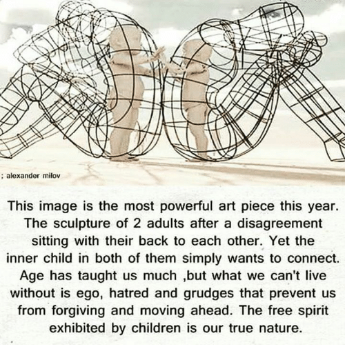–¡: alexander milov  This image is the most powerful art piece this year.  The sculpture of 2 adults after a disagreement  sitting with their back to each other. Yet the  inner child in both of them simply wants to connect.  Age has taught us much ,but what we can't live  without is ego, hatred and grudges that prevent us  from forgiving and moving ahead. The free spirit  exhibited by children is our true nature.