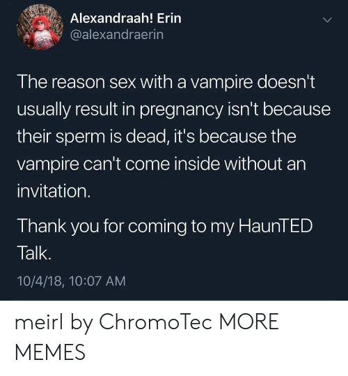 sperm: Alexandraah! Erin  @alexandraerin  The reason sex with a vampire doesn't  usually result in pregnancy isn't because  their sperm is dead, it's because the  vampire can't come inside without an  invitation.  Thank you for coming to my HaunTED  Talk.  10/4/18, 10:07 AM meirl by ChromoTec MORE MEMES