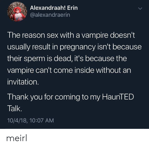 sperm: Alexandraah! Erin  @alexandraerin  The reason sex with a vampire doesn't  usually result in pregnancy isn't because  their sperm is dead, it's because the  vampire can't come inside without an  invitation.  Thank you for coming to my HaunTED  Talk.  10/4/18, 10:07 AM meirl