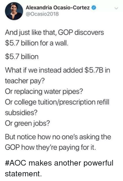 College, Teacher, and Jobs: Alexandria Ocasio-Cortez  @Ocasio2018  And just like that, GOP discovers  $5.7 billion for a wall.  $5.7 billion  What if we instead added $5.7B in  teacher pay?  Or replacing water pipes?  Or college tuition/prescription refill  subsidies?  Or green jobs?  But notice how no one's asking the  GOP how they're paying for it. #AOC makes another powerful statement.