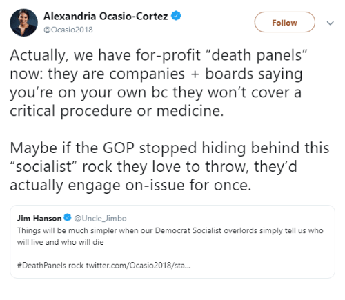"Love, Twitter, and Death: Alexandria Ocasio-Cortez  @Ocasio2018  Follow  Actually, we have for-profit ""death panels""  now: they are companies boards saying  you're on your own bc they won't cover a  critical procedure or medicine  Maybe if the GOP stopped hiding behind this  ""socialist"" rock they love to throw, they'd  actually engage on-issue for once.  Jim Hanson@Uncle_Jimbo  Things will be much simpler when our Democrat Socialist overlords simply tell us who  will live and who will die  #DeathPanels rock twitter.com/Ocasio2018/sta.."