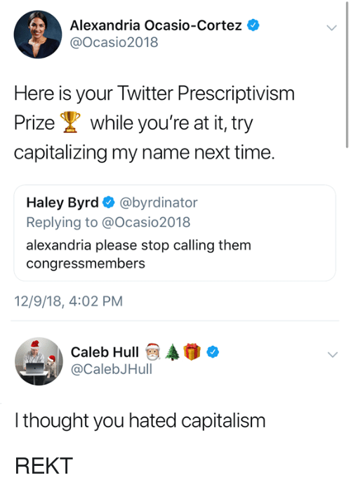 haley: Alexandria Ocasio-Cortez  @Ocasio2018  Here is your Twitter Prescriptivism  Prize while you're at it, try  capitalizing my name next time.  Haley Byrd Ф @byrdinator  Replying to @Ocasio2018  alexandria please stop calling them  congressmembers  12/9/18, 4:02 PM  Caleb HullAo  @CalebJHull  thought you hated capitalism REKT