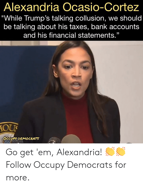 "Memes, Taxes, and Bank: Alexandria Ocasio-Cortez  ""While Trump's talking collusion, we should  be talking about his taxes, bank accounts  and his financial statements.""  10び  сару. DEMOCRATS Go get 'em, Alexandria! 👏👏  Follow Occupy Democrats for more."