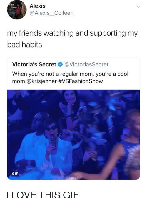 Victoria's Secret: Alexis  @Alexis_Colleen  my friends watching and supporting my  bad habits  Victoria's Secret @VictoriasSecret  When you're not a regular mom, you're a cool  mom @kr.sjenner #VSFashionShow  GIF I LOVE THIS GIF