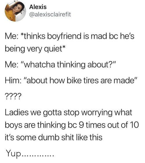 "Dumb, Shit, and Quiet: Alexis  @alexisclairefit  Me: *thinks boyfriend is mad bc he's  being very quiet*  Me: ""whatcha thinking about?""  Him: ""about how bike tires are made""  ????  Ladies we gotta stop worrying what  boys are thinking bc 9 times out of 10  it's some dumb shit like this Yup…………."