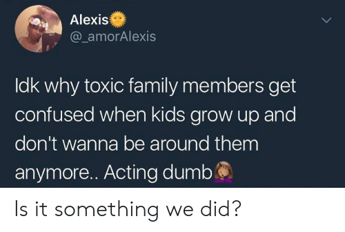 Confused, Family, and Kids: Alexis  @ amorAlexis  ldk why toxic family members get  confused when kids grow up and  don't wanna be around them  anymore.. Acting dumbś Is it something we did?